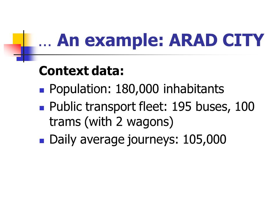 … An example: ARAD CITY Context data: Population: 180,000 inhabitants Public transport fleet: 195 buses, 100 trams (with 2 wagons) Daily average journeys: 105,000