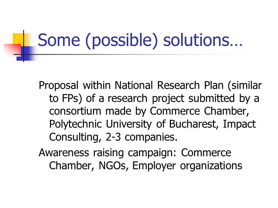 Some (possible) solutions… Proposal within National Research Plan (similar to FPs) of a research project submitted by a consortium made by Commerce Chamber, Polytechnic University of Bucharest, Impact Consulting, 2-3 companies.
