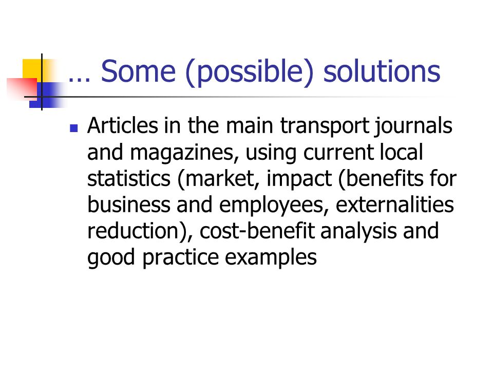 … Some (possible) solutions Articles in the main transport journals and magazines, using current local statistics (market, impact (benefits for business and employees, externalities reduction), cost-benefit analysis and good practice examples