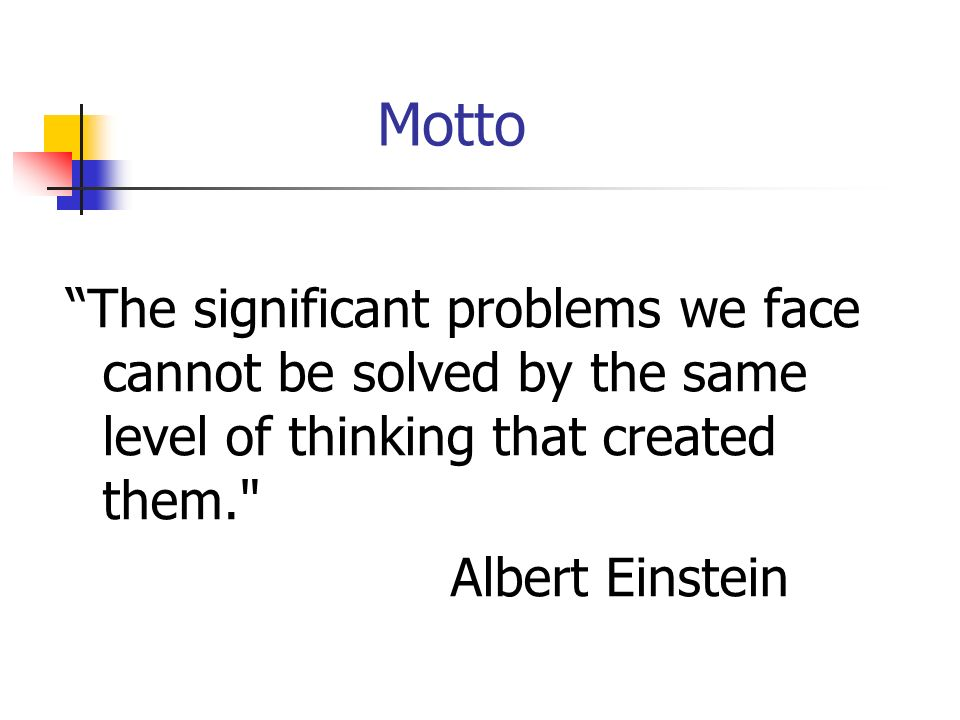 Motto The significant problems we face cannot be solved by the same level of thinking that created them. Albert Einstein