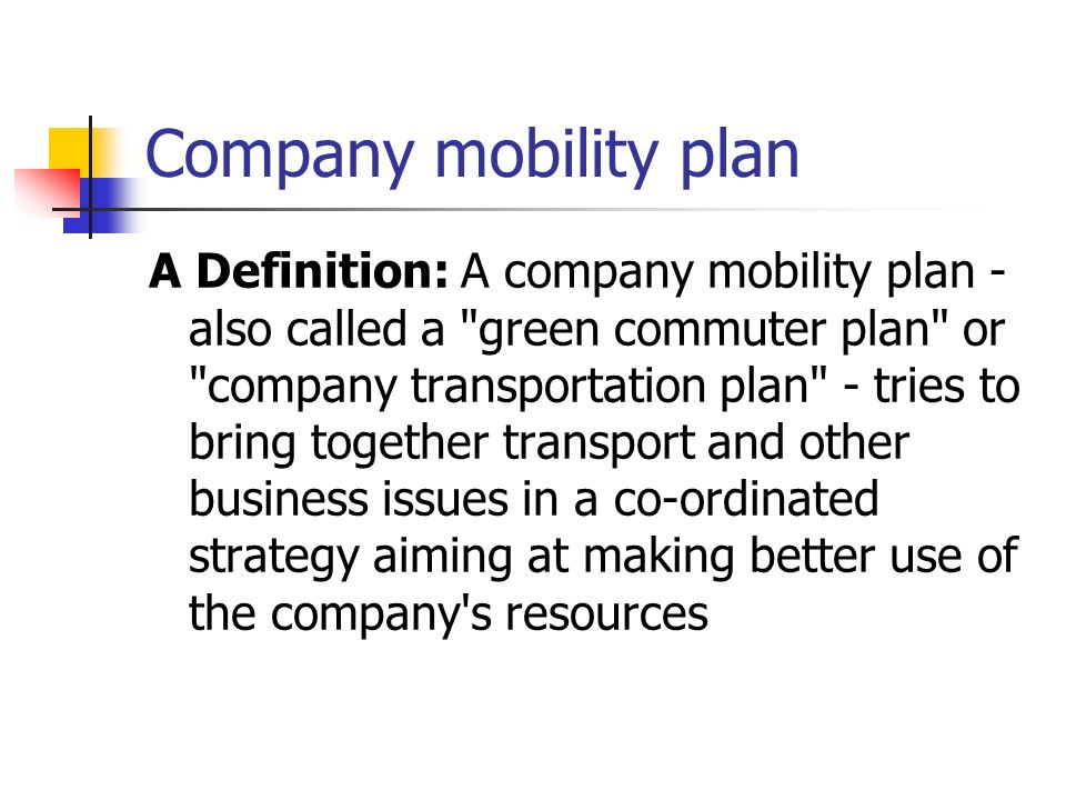 Company mobility plan A Definition: A company mobility plan - also called a green commuter plan or company transportation plan - tries to bring together transport and other business issues in a co-ordinated strategy aiming at making better use of the company s resources