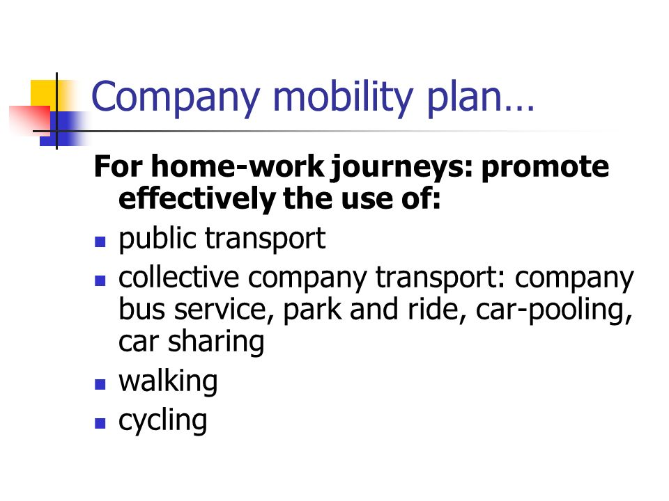 Company mobility plan… For home-work journeys: promote effectively the use of: public transport collective company transport: company bus service, park and ride, car-pooling, car sharing walking cycling
