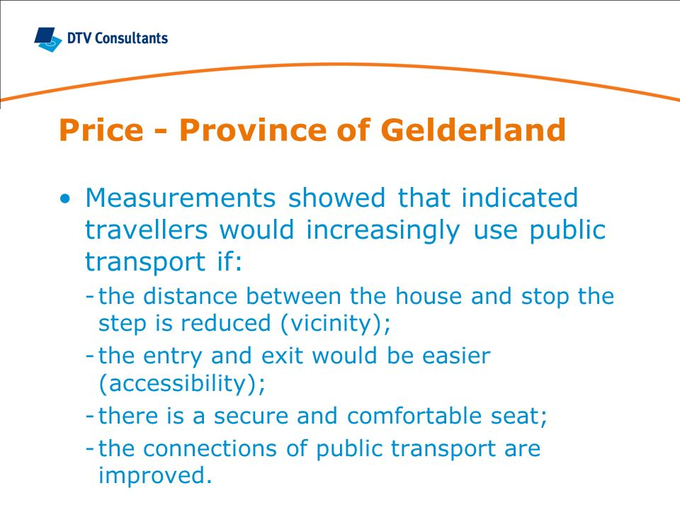 Price - Province of Gelderland Measurements showed that indicated travellers would increasingly use public transport if: -the distance between the house and stop the step is reduced (vicinity); -the entry and exit would be easier (accessibility); -there is a secure and comfortable seat; -the connections of public transport are improved.