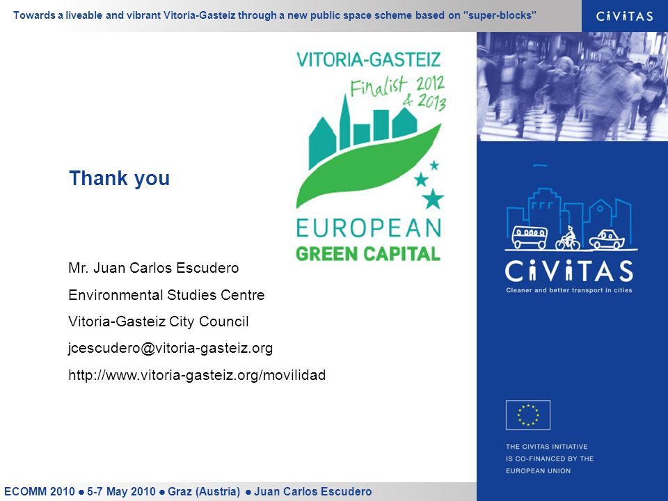 Towards a liveable and vibrant Vitoria-Gasteiz through a new public space scheme based on super-blocks ECOMM 2010 5-7 May 2010 Graz (Austria) Juan Carlos Escudero Thank you Mr.