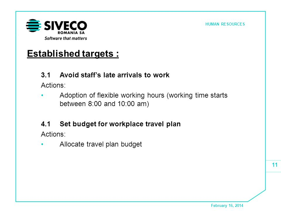 February 16, 2014 HUMAN RESOURCES 11 Established targets : 3.1 Avoid staffs late arrivals to work Actions: Adoption of flexible working hours (working time starts between 8:00 and 10:00 am) 4.1Set budget for workplace travel plan Actions: Allocate travel plan budget