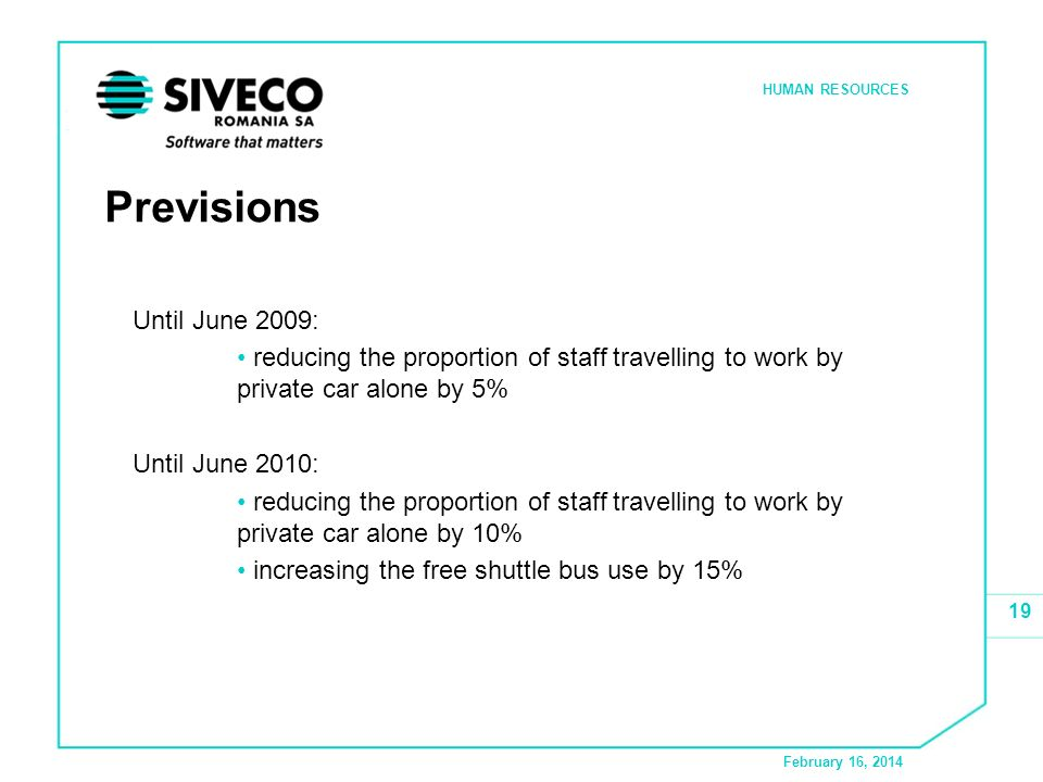 February 16, 2014 HUMAN RESOURCES 19 Previsions Until June 2009: reducing the proportion of staff travelling to work by private car alone by 5% Until June 2010: reducing the proportion of staff travelling to work by private car alone by 10% increasing the free shuttle bus use by 15%