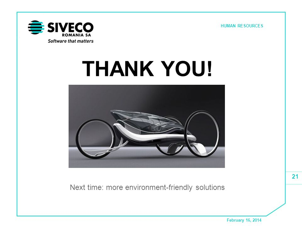 February 16, 2014 HUMAN RESOURCES 21 THANK YOU! Next time: more environment-friendly solutions