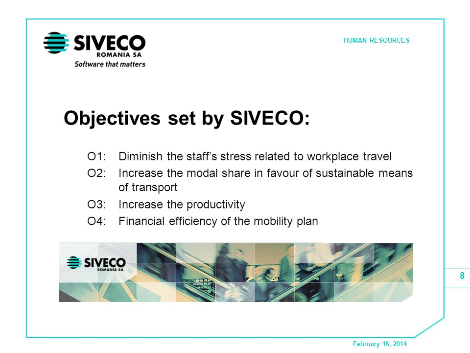 February 16, 2014 HUMAN RESOURCES 8 Objectives set by SIVECO: O1:Diminish the staffs stress related to workplace travel O2:Increase the modal share in favour of sustainable means of transport O3:Increase the productivity O4:Financial efficiency of the mobility plan