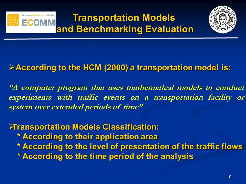 10 Transportation Models and Benchmarking Evaluation and Benchmarking Evaluation According to the HCM (2000) a transportation model is: According to the HCM (2000) a transportation model is: A computer program that uses mathematical models to conduct experiments with traffic events on a transportation facility or system over extended periods of time Transportation Models Classification: Transportation Models Classification: * According to their application area * According to their application area * According to the level of presentation of the traffic flows * According to the level of presentation of the traffic flows * According to the time period of the analysis * According to the time period of the analysis