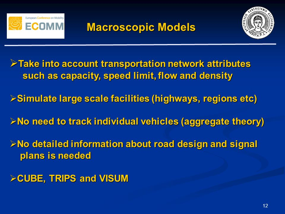 12 Macroscopic Models Take into account transportation network attributes Take into account transportation network attributes such as capacity, speed limit, flow and density such as capacity, speed limit, flow and density Simulate large scale facilities (highways, regions etc) Simulate large scale facilities (highways, regions etc) No need to track individual vehicles (aggregate theory) No need to track individual vehicles (aggregate theory) No detailed information about road design and signal No detailed information about road design and signal plans is needed plans is needed CUBE, TRIPS and VISUM CUBE, TRIPS and VISUM