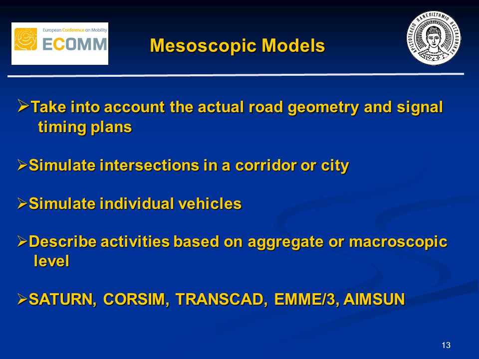 13 Mesoscopic Models Take into account the actual road geometry and signal Take into account the actual road geometry and signal timing plans timing plans Simulate intersections in a corridor or city Simulate intersections in a corridor or city Simulate individual vehicles Simulate individual vehicles Describe activities based on aggregate or macroscopic Describe activities based on aggregate or macroscopic level level SATURN, CORSIM, TRANSCAD, EMME/3, AIMSUN SATURN, CORSIM, TRANSCAD, EMME/3, AIMSUN