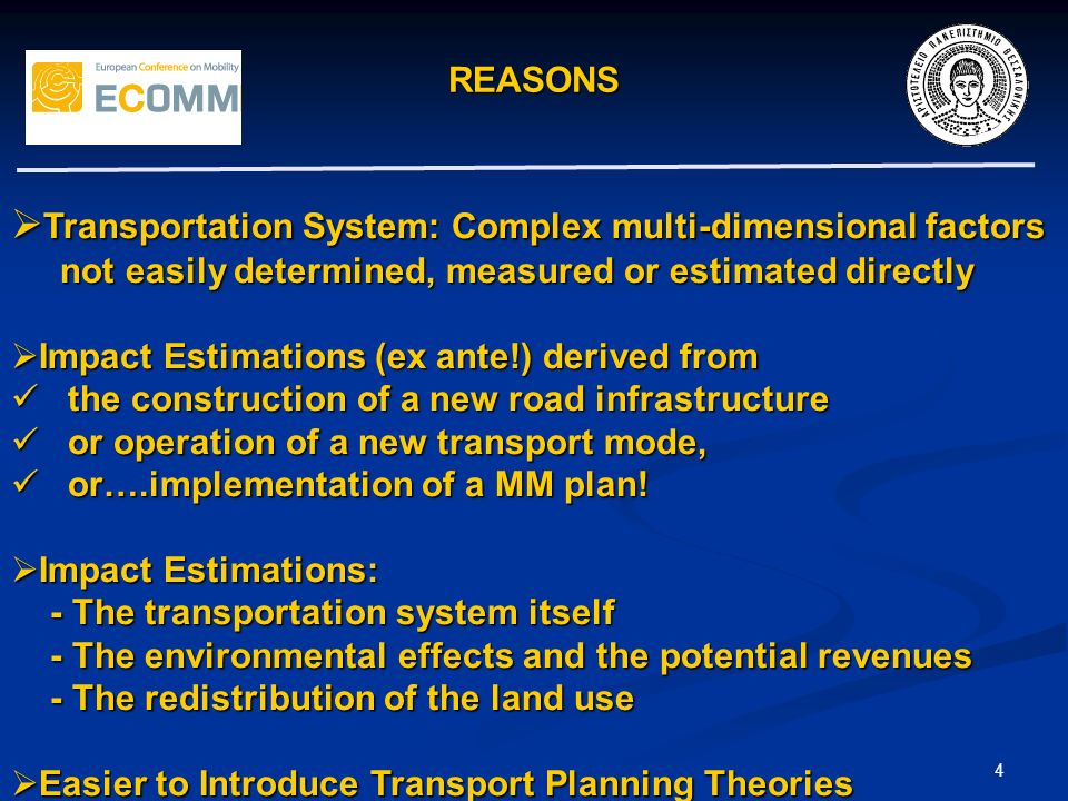 REASONS 4 Transportation System: Complex multi-dimensional factors Transportation System: Complex multi-dimensional factors not easily determined, measured or estimated directly not easily determined, measured or estimated directly Impact Estimations (ex ante!) derived from Impact Estimations (ex ante!) derived from the construction of a new road infrastructure the construction of a new road infrastructure or operation of a new transport mode, or operation of a new transport mode, or….implementation of a MM plan.