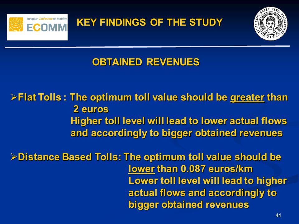 KEY FINDINGS OF THE STUDY 44 Flat Tolls : The optimum toll value should be greater than Flat Tolls : The optimum toll value should be greater than 2 euros 2 euros Higher toll level will lead to lower actual flows Higher toll level will lead to lower actual flows and accordingly to bigger obtained revenues and accordingly to bigger obtained revenues Distance Based Tolls: The optimum toll value should be Distance Based Tolls: The optimum toll value should be lower than 0.087 euros/km lower than 0.087 euros/km Lower toll level will lead to higher Lower toll level will lead to higher actual flows and accordingly to actual flows and accordingly to bigger obtained revenues bigger obtained revenues OBTAINED REVENUES