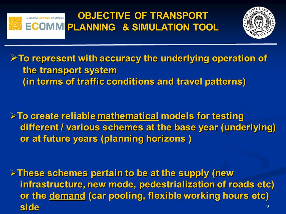 OBJECTIVE OF TRANSPORT PLANNING & SIMULATION TOOL 5 To represent with accuracy the underlying operation of To represent with accuracy the underlying operation of the transport system the transport system (in terms of traffic conditions and travel patterns) (in terms of traffic conditions and travel patterns) To create reliable mathematical models for testing To create reliable mathematical models for testing different / various schemes at the base year (underlying) different / various schemes at the base year (underlying) or at future years (planning horizons ) or at future years (planning horizons ) These schemes pertain to be at the supply (new These schemes pertain to be at the supply (new infrastructure, new mode, pedestrialization of roads etc) infrastructure, new mode, pedestrialization of roads etc) or the demand (car pooling, flexible working hours etc) or the demand (car pooling, flexible working hours etc) side side