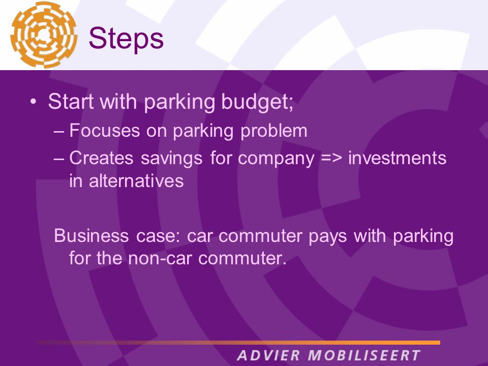 Steps Start with parking budget; –Focuses on parking problem –Creates savings for company => investments in alternatives Business case: car commuter pays with parking for the non-car commuter.