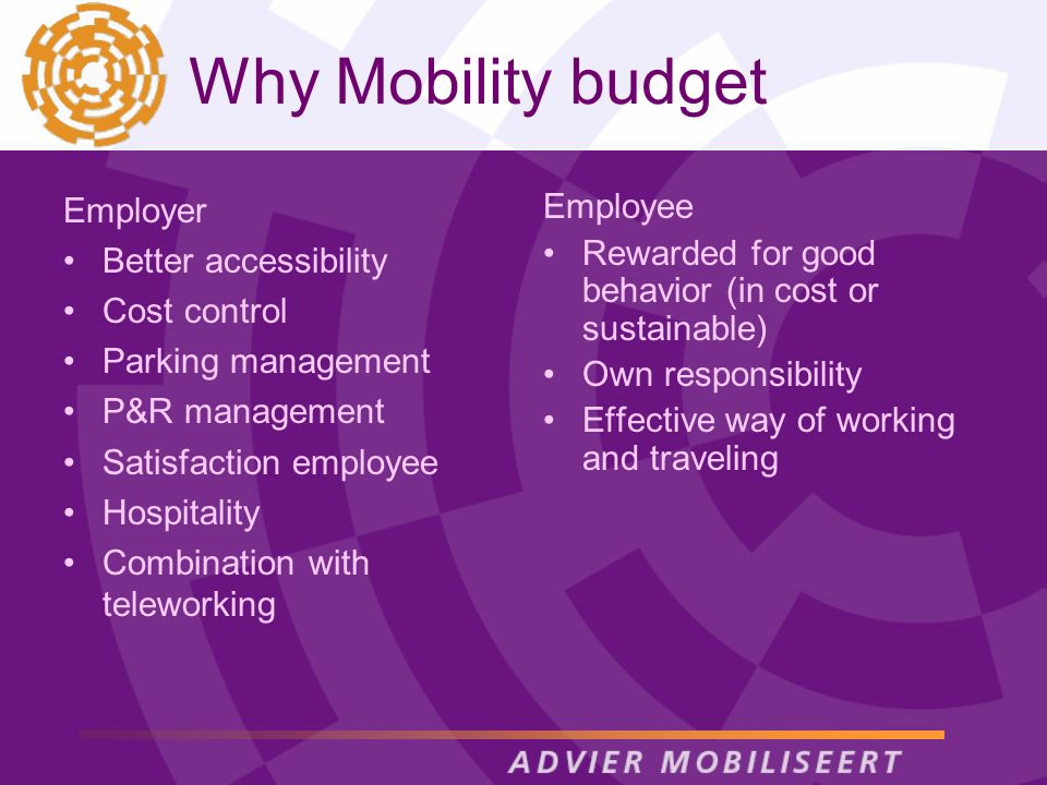 Why Mobility budget Employer Better accessibility Cost control Parking management P&R management Satisfaction employee Hospitality Combination with teleworking Employee Rewarded for good behavior (in cost or sustainable) Own responsibility Effective way of working and traveling