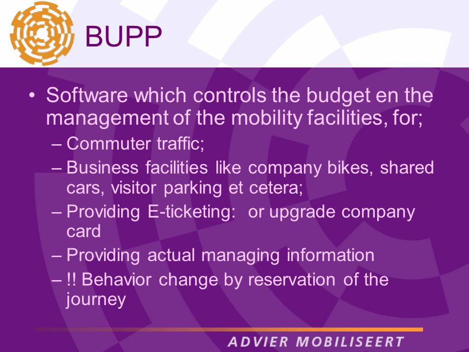 BUPP Software which controls the budget en the management of the mobility facilities, for; –Commuter traffic; –Business facilities like company bikes, shared cars, visitor parking et cetera; –Providing E-ticketing: or upgrade company card –Providing actual managing information –!.