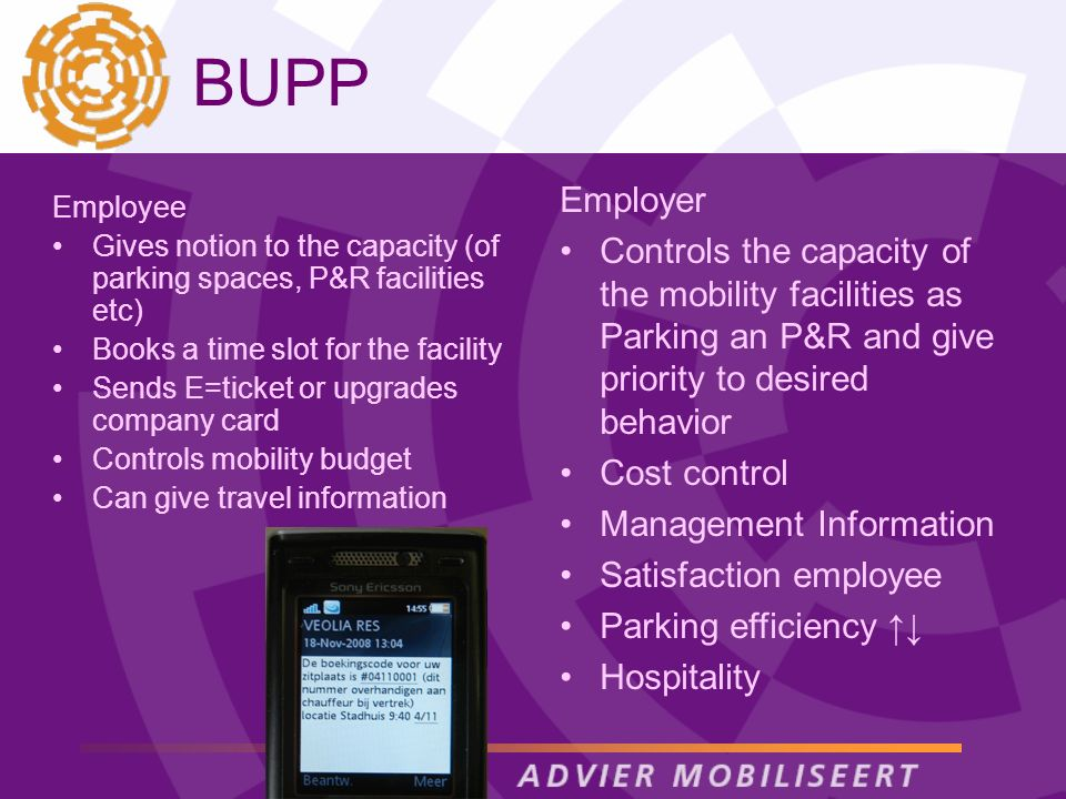 BUPP Employer Controls the capacity of the mobility facilities as Parking an P&R and give priority to desired behavior Cost control Management Information Satisfaction employee Parking efficiency Hospitality Employee Gives notion to the capacity (of parking spaces, P&R facilities etc) Books a time slot for the facility Sends E=ticket or upgrades company card Controls mobility budget Can give travel information
