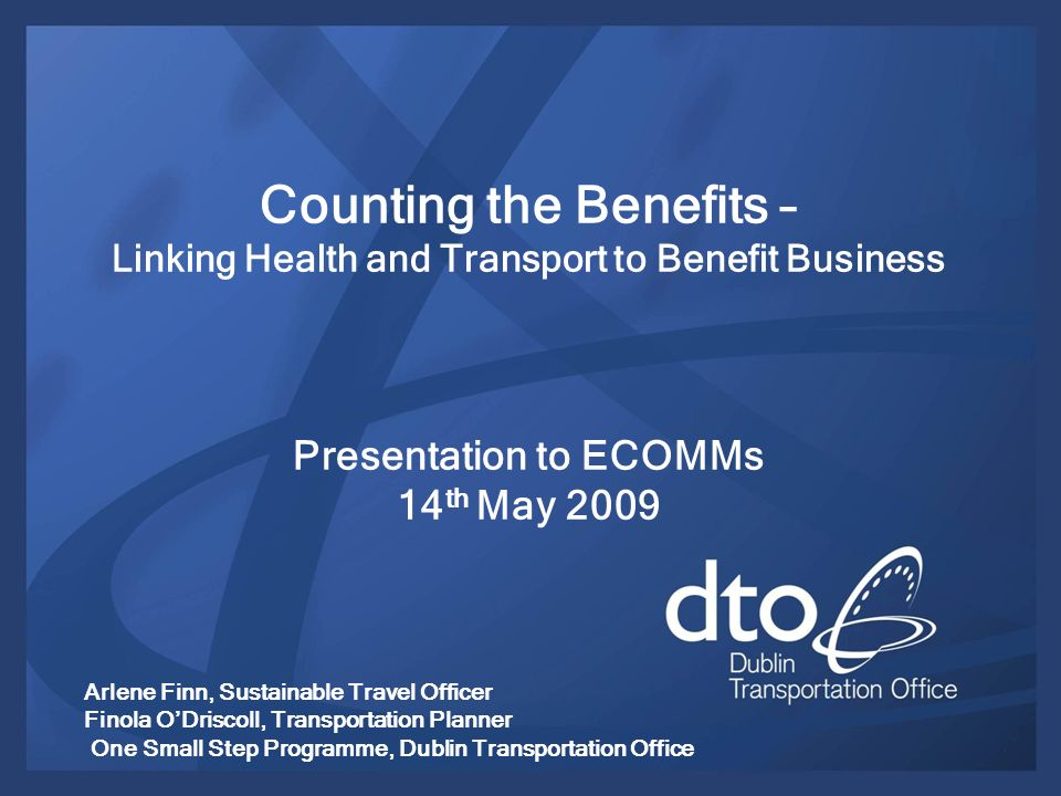 Counting the Benefits – Linking Health and Transport to Benefit Business Presentation to ECOMMs 14 th May 2009 Arlene Finn, Sustainable Travel Officer Finola ODriscoll, Transportation Planner One Small Step Programme, Dublin Transportation Office