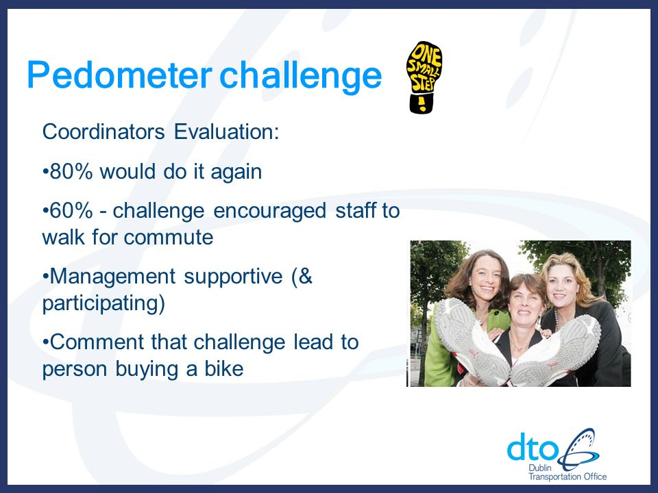 Pedometer challenge Coordinators Evaluation: 80% would do it again 60% - challenge encouraged staff to walk for commute Management supportive (& participating) Comment that challenge lead to person buying a bike