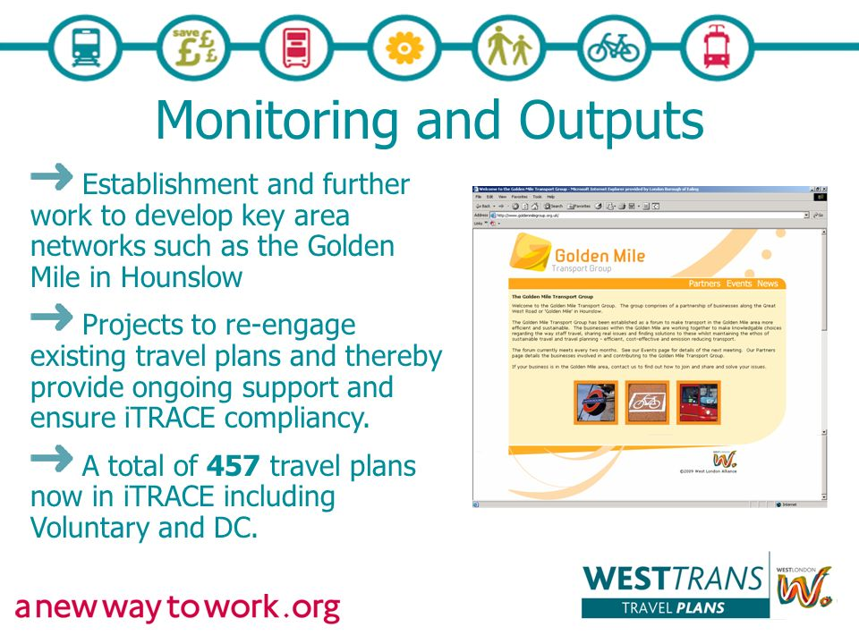 Monitoring and Outputs Establishment and further work to develop key area networks such as the Golden Mile in Hounslow Projects to re-engage existing travel plans and thereby provide ongoing support and ensure iTRACE compliancy.