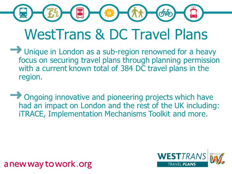 WestTrans & DC Travel Plans Unique in London as a sub-region renowned for a heavy focus on securing travel plans through planning permission with a current known total of 384 DC travel plans in the region.