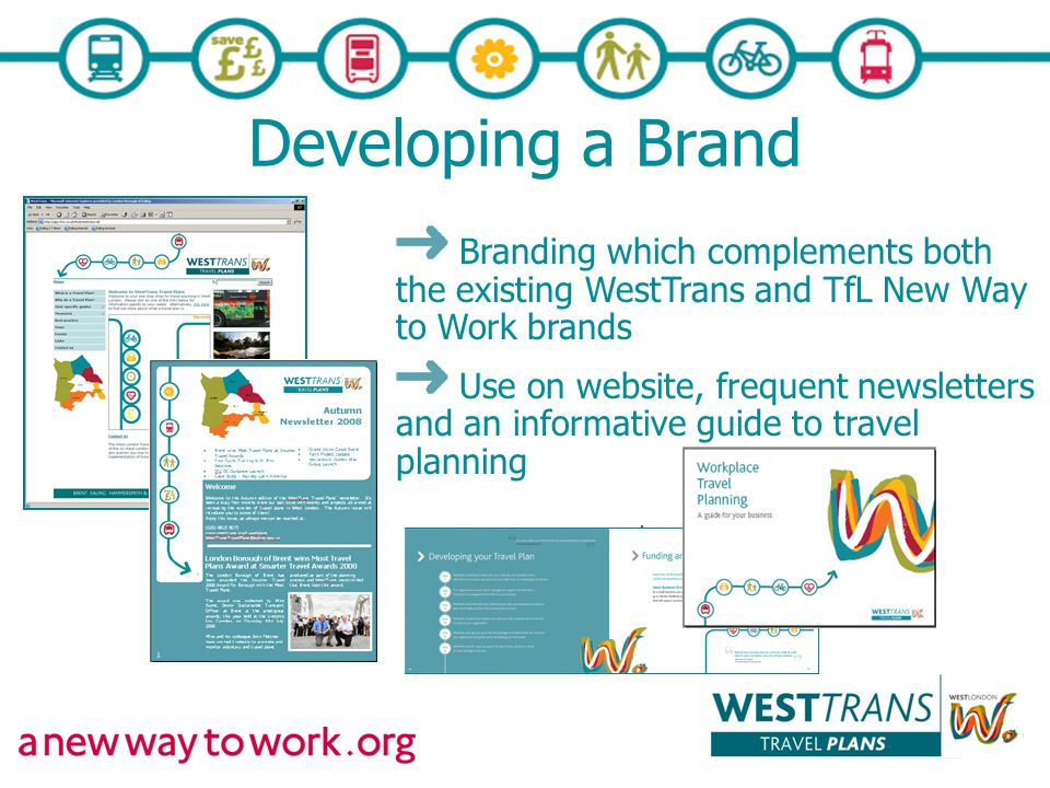 Developing a Brand Branding which complements both the existing WestTrans and TfL New Way to Work brands Use on website, frequent newsletters and an informative guide to travel planning