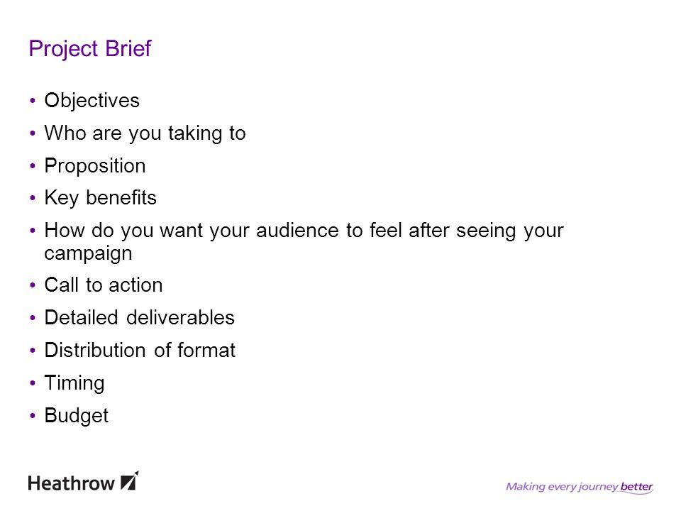 Project Brief Objectives Who are you taking to Proposition Key benefits How do you want your audience to feel after seeing your campaign Call to action Detailed deliverables Distribution of format Timing Budget