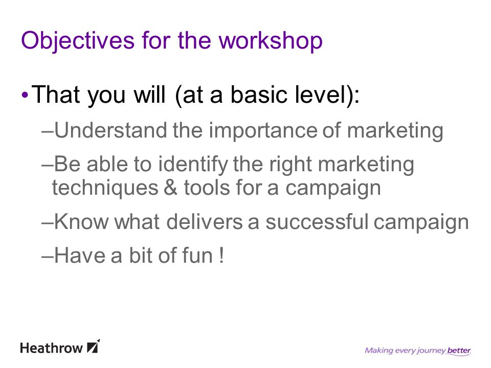 Objectives for the workshop That you will (at a basic level): –Understand the importance of marketing –Be able to identify the right marketing techniques & tools for a campaign –Know what delivers a successful campaign –Have a bit of fun !