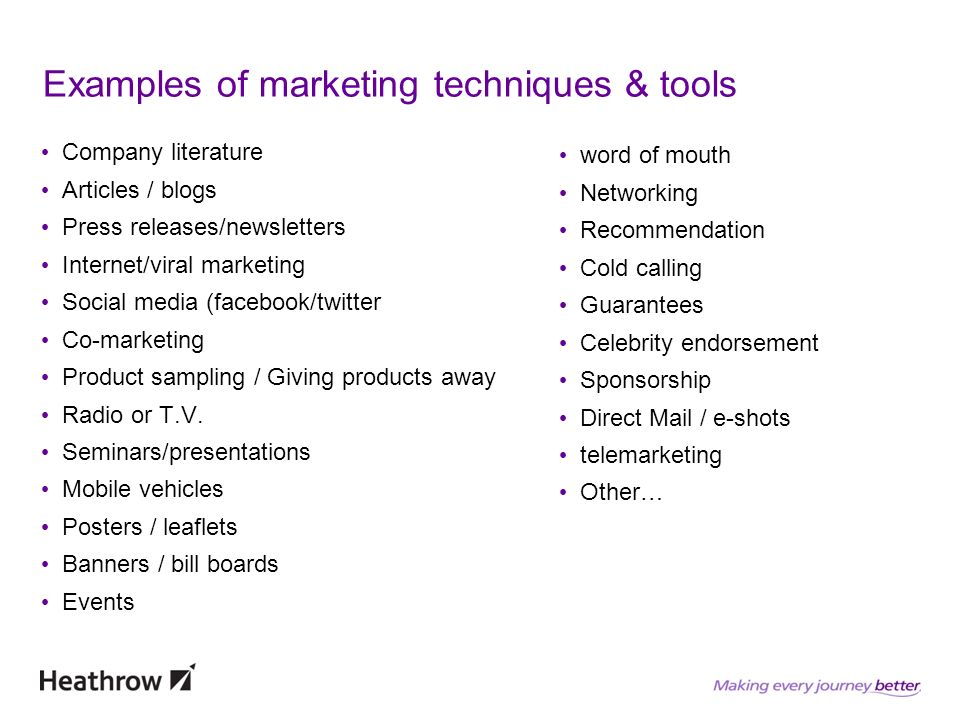 Examples of marketing techniques & tools Company literature Articles / blogs Press releases/newsletters Internet/viral marketing Social media (facebook/twitter Co-marketing Product sampling / Giving products away Radio or T.V.