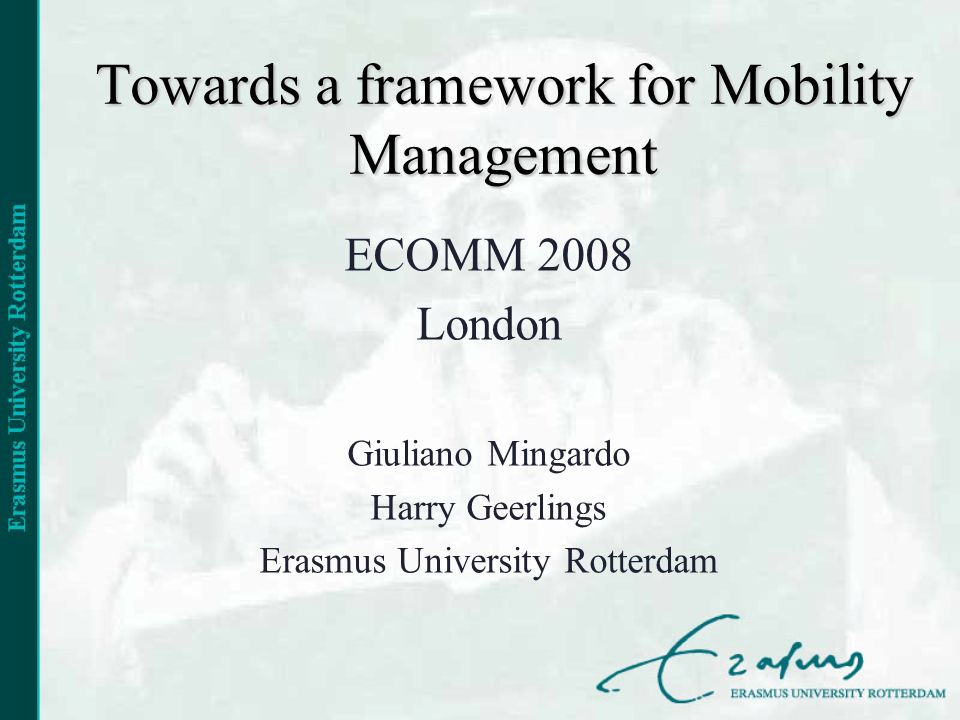 Towards a framework for Mobility Management ECOMM 2008 London Giuliano Mingardo Harry Geerlings Erasmus University Rotterdam