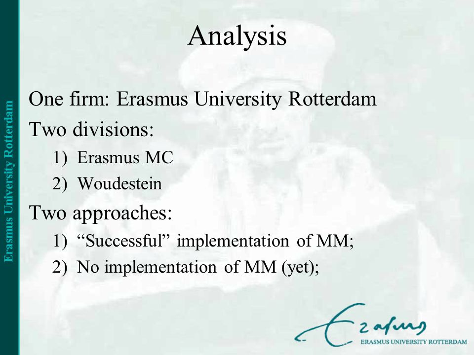 Analysis One firm: Erasmus University Rotterdam Two divisions: 1)Erasmus MC 2)Woudestein Two approaches: 1)Successful implementation of MM; 2)No implementation of MM (yet);
