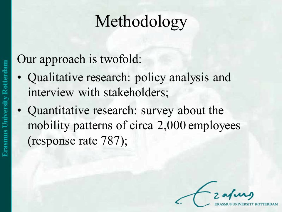 Methodology Our approach is twofold: Qualitative research: policy analysis and interview with stakeholders; Quantitative research: survey about the mobility patterns of circa 2,000 employees (response rate 787);