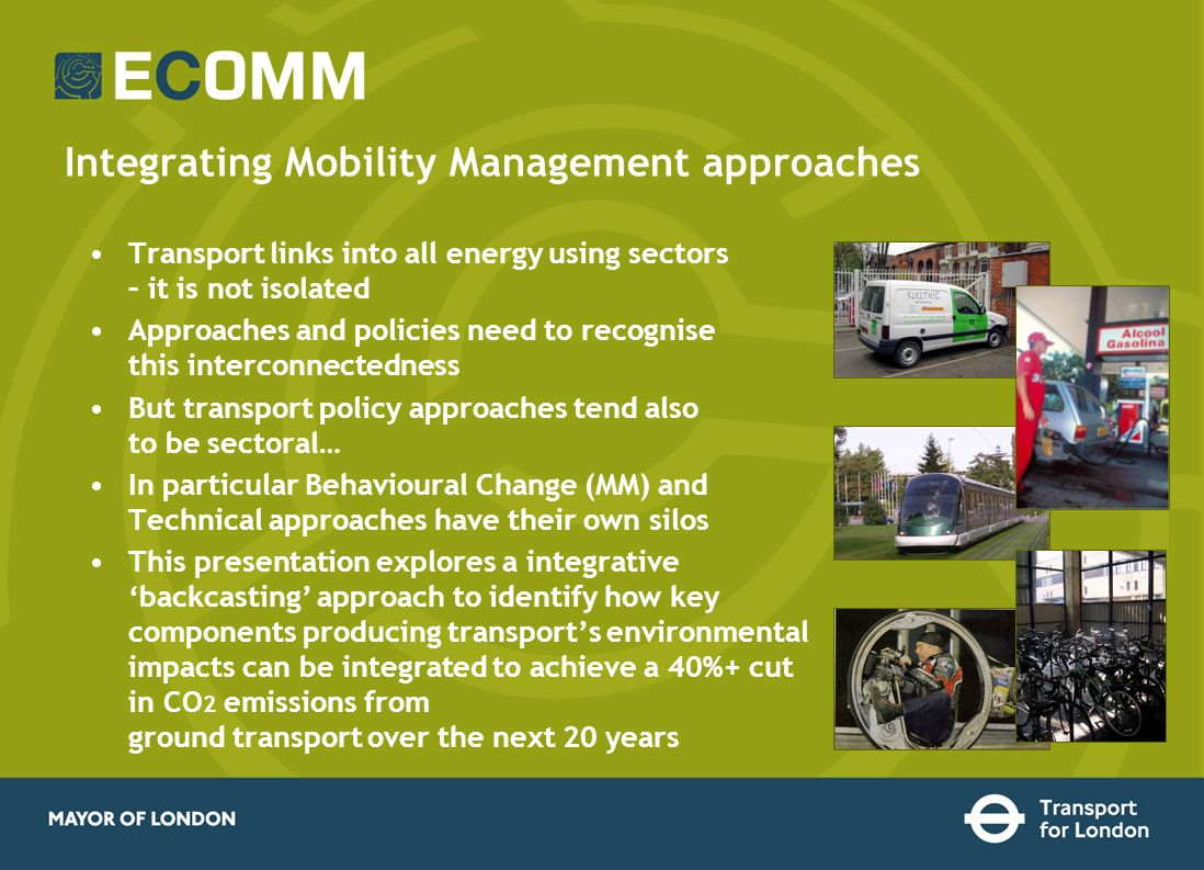 Integrating Mobility Management approaches Transport links into all energy using sectors – it is not isolated Approaches and policies need to recognise this interconnectedness But transport policy approaches tend also to be sectoral… In particular Behavioural Change (MM) and Technical approaches have their own silos This presentation explores a integrative backcasting approach to identify how key components producing transports environmental impacts can be integrated to achieve a 40%+ cut in CO 2 emissions from ground transport over the next 20 years