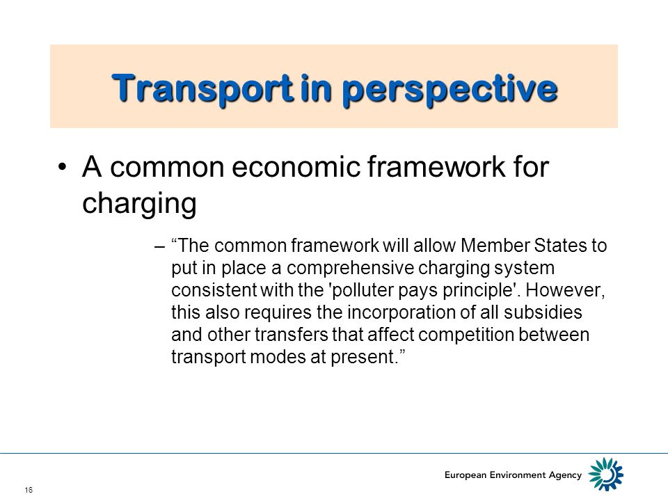16 Transport in perspective A common economic framework for charging –The common framework will allow Member States to put in place a comprehensive charging system consistent with the polluter pays principle .