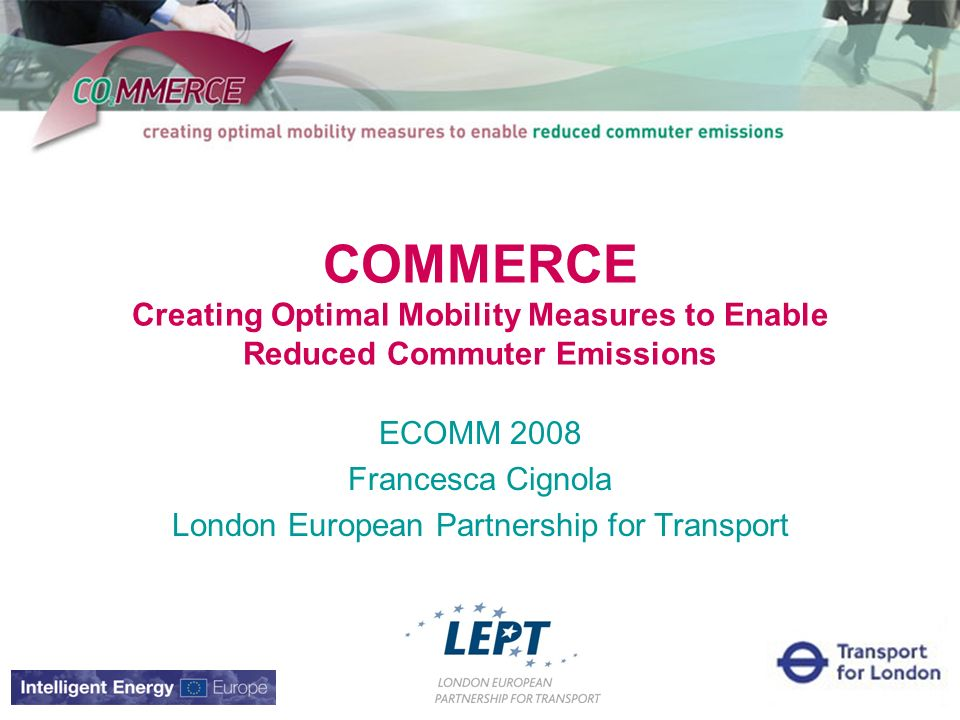 COMMERCE Creating Optimal Mobility Measures to Enable Reduced Commuter Emissions ECOMM 2008 Francesca Cignola London European Partnership for Transport
