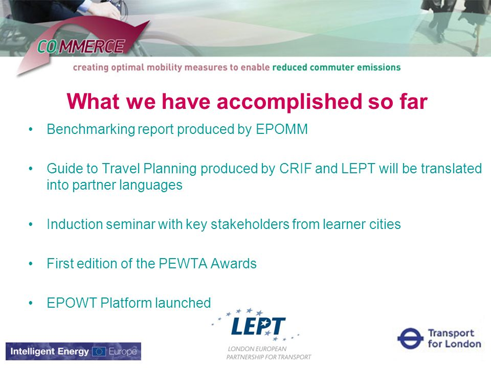 What we have accomplished so far Benchmarking report produced by EPOMM Guide to Travel Planning produced by CRIF and LEPT will be translated into partner languages Induction seminar with key stakeholders from learner cities First edition of the PEWTA Awards EPOWT Platform launched