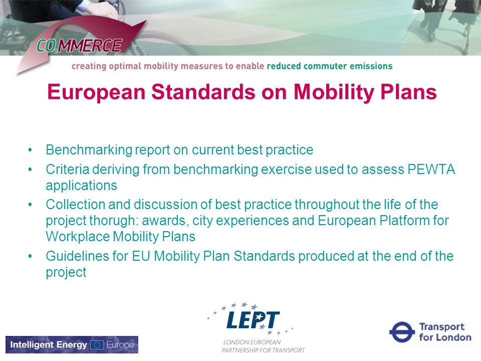 European Standards on Mobility Plans Benchmarking report on current best practice Criteria deriving from benchmarking exercise used to assess PEWTA applications Collection and discussion of best practice throughout the life of the project thorugh: awards, city experiences and European Platform for Workplace Mobility Plans Guidelines for EU Mobility Plan Standards produced at the end of the project