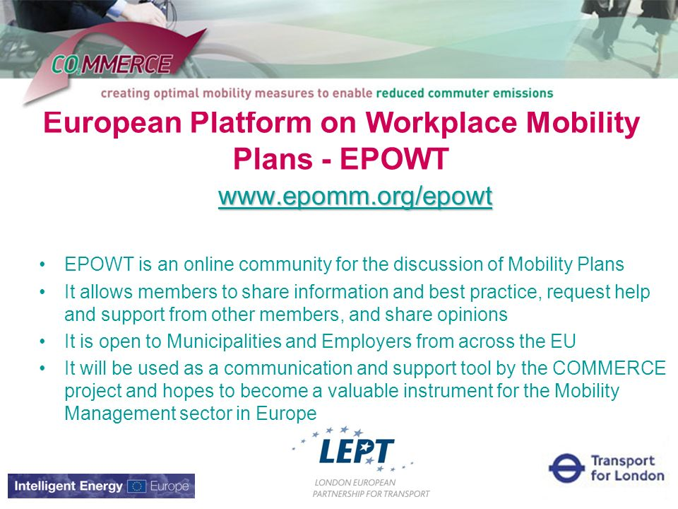 European Platform on Workplace Mobility Plans - EPOWT   EPOWT is an online community for the discussion of Mobility Plans It allows members to share information and best practice, request help and support from other members, and share opinions It is open to Municipalities and Employers from across the EU It will be used as a communication and support tool by the COMMERCE project and hopes to become a valuable instrument for the Mobility Management sector in Europe