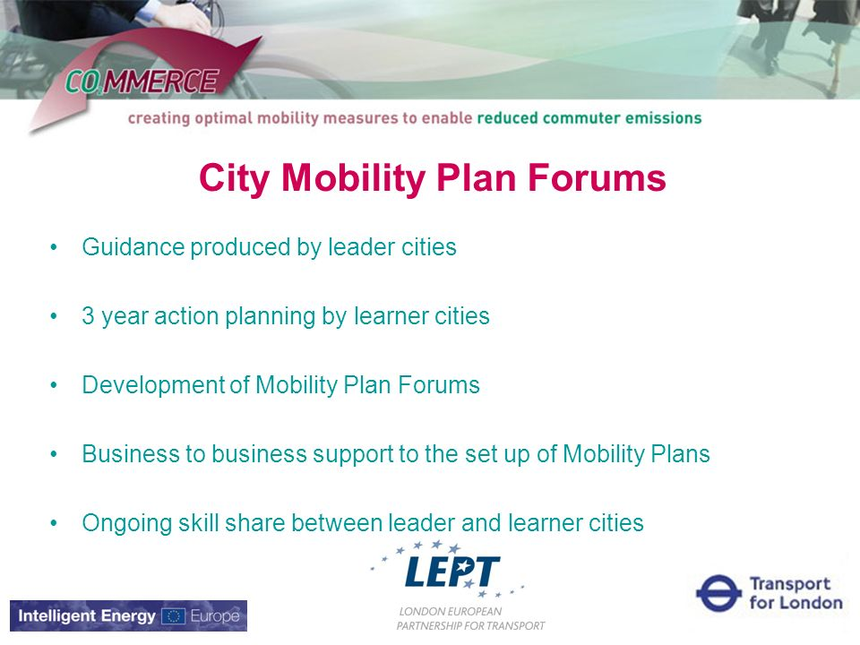 City Mobility Plan Forums Guidance produced by leader cities 3 year action planning by learner cities Development of Mobility Plan Forums Business to business support to the set up of Mobility Plans Ongoing skill share between leader and learner cities