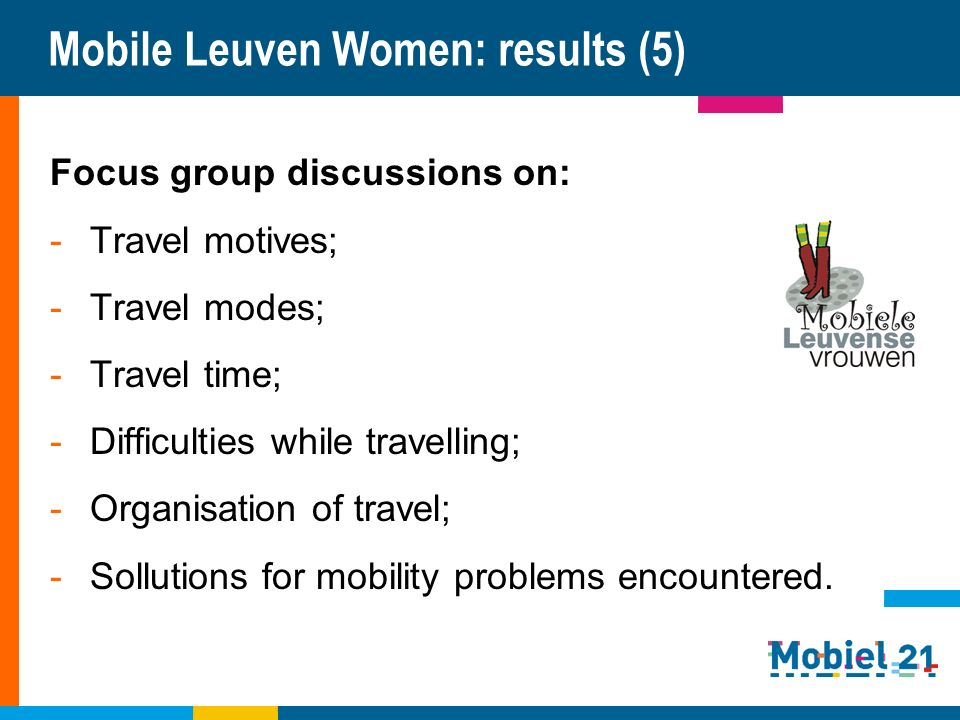 Mobile Leuven Women: results (5) Focus group discussions on: -Travel motives; -Travel modes; -Travel time; -Difficulties while travelling; -Organisation of travel; -Sollutions for mobility problems encountered.
