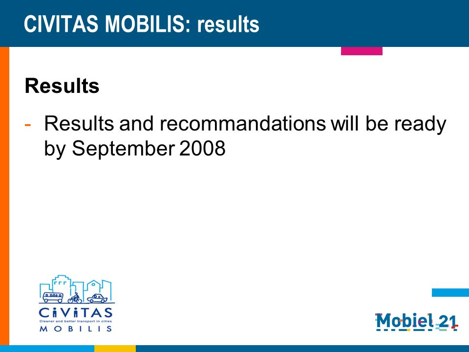 CIVITAS MOBILIS: results Results -Results and recommandations will be ready by September 2008