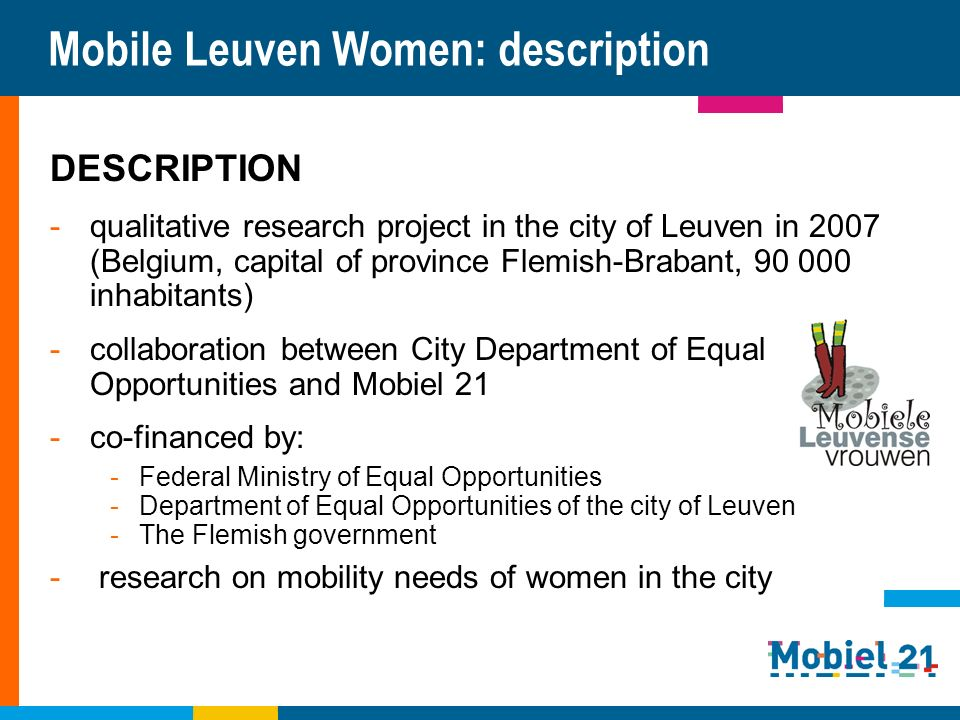 Mobile Leuven Women: description DESCRIPTION -qualitative research project in the city of Leuven in 2007 (Belgium, capital of province Flemish-Brabant, 90 000 inhabitants) -collaboration between City Department of Equal Opportunities and Mobiel 21 -co-financed by: -Federal Ministry of Equal Opportunities -Department of Equal Opportunities of the city of Leuven -The Flemish government - research on mobility needs of women in the city