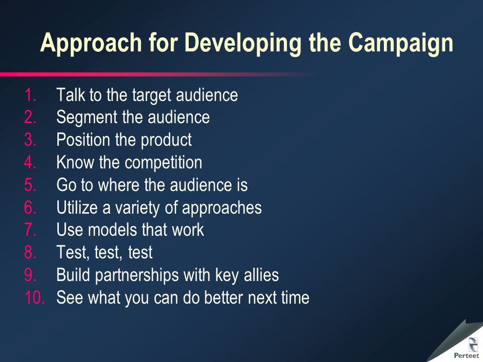 Approach for Developing the Campaign 1.Talk to the target audience 2.Segment the audience 3.Position the product 4.Know the competition 5.Go to where the audience is 6.Utilize a variety of approaches 7.Use models that work 8.Test, test, test 9.Build partnerships with key allies 10.See what you can do better next time