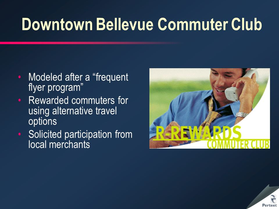 Downtown Bellevue Commuter Club Modeled after a frequent flyer program Rewarded commuters for using alternative travel options Solicited participation from local merchants