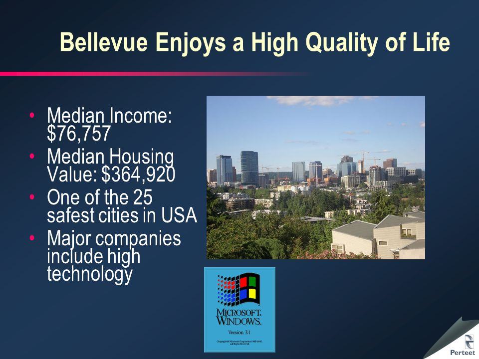 Bellevue Enjoys a High Quality of Life Median Income: $76,757 Median Housing Value: $364,920 One of the 25 safest cities in USA Major companies include high technology