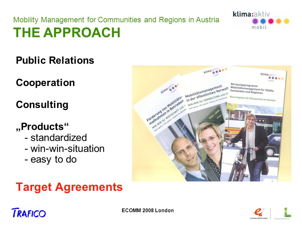 ECOMM 2008 London Public Relations Cooperation Consulting Products - standardized - win-win-situation - easy to do Target Agreements Mobility Management for Communities and Regions in Austria THE APPROACH