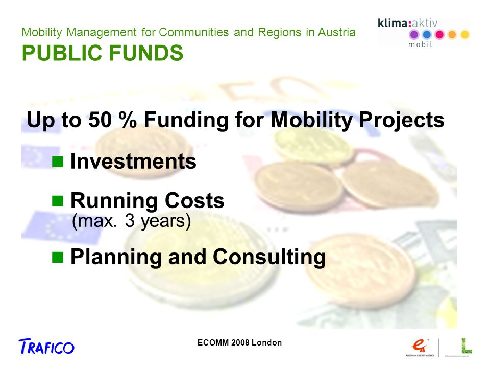 ECOMM 2008 London Public Relations Cooperation Consulting Products - standardized - win-win-situation - Easy to do Target Agreements Mobility Management for Communities and Regions in Austria PUBLIC FUNDS Up to 50 % Funding for Mobility Projects Investments Running Costs (max.