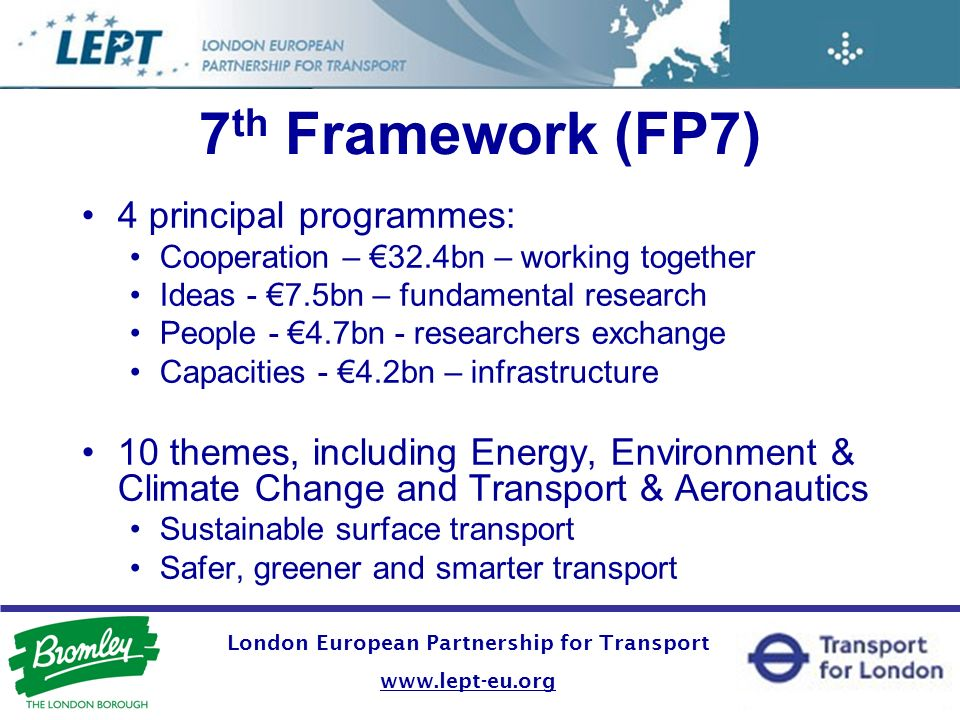 London European Partnership for Transport   7 th Framework (FP7) 4 principal programmes: Cooperation – 32.4bn – working together Ideas - 7.5bn – fundamental research People - 4.7bn - researchers exchange Capacities - 4.2bn – infrastructure 10 themes, including Energy, Environment & Climate Change and Transport & Aeronautics Sustainable surface transport Safer, greener and smarter transport