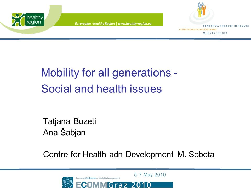 Mobility for all generations - Social and health issues Tatjana Buzeti Ana Šabjan Centre for Health adn Development M.